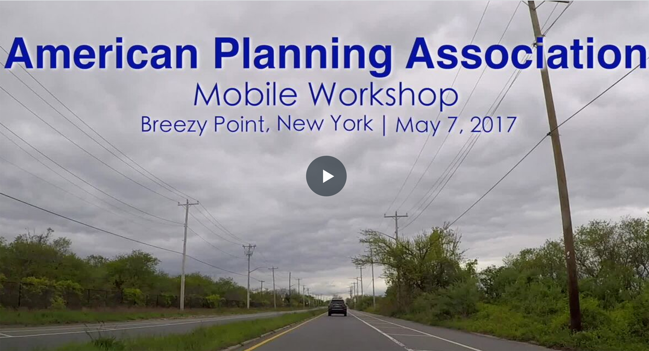 Image from the video showing a still frame of a road. The text reads American Planning Association Mobile Workshop, Breezy Point, New York, May 7, 2017